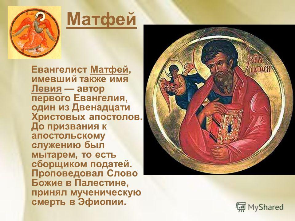 Матфей Левия Евангелист Матфей, имевший также имя Левия автор первого Евангелия, один из Двенадцати Христовых апостолов. До призвания к апостольскому служению был мытарем, то есть сборщиком податей. Проповедовал Слово Божие в Палестине, принял мучени