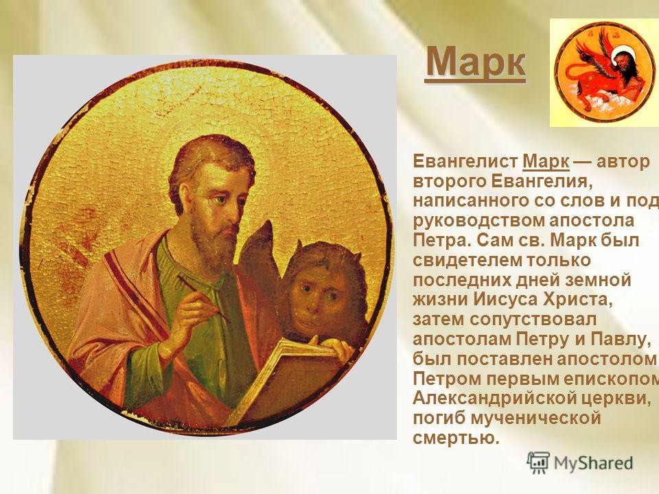Марк Евангелист Марк автор второго Евангелия, написанного со слов и под руководством апостола Петра. Сам св. Марк был свидетелем только последних дней земной жизни Иисуса Христа, затем сопутствовал апостолам Петру и Павлу, был поставлен апостолом Пет
