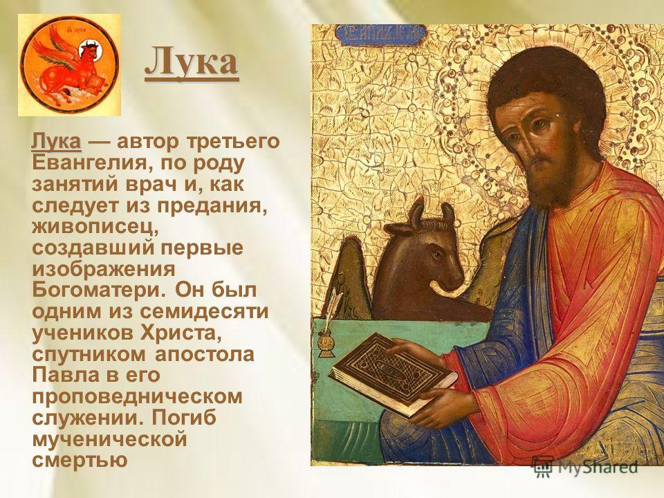 Лука Лука Лука автор третьего Евангелия, по роду занятий врач и, как следует из предания, живописец, создавший первые изображения Богоматери. Он был одним из семидесяти учеников Христа, спутником апостола Павла в его проповедническом служении. Погиб