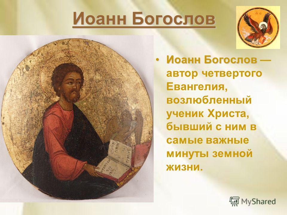 Иоанн Богослов Иоанн БогословИоанн Богослов автор четвертого Евангелия, возлюбленный ученик Христа, бывший с ним в самые важные минуты земной жизни.