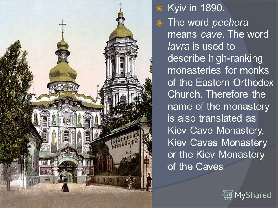 Kyiv in 1890. The word pechera means cave. The word lavra is used to describe high-ranking monasteries for monks of the Eastern Orthodox Church. Therefore the name of the monastery is also translated as Kiev Cave Monastery, Kiev Caves Monastery or th
