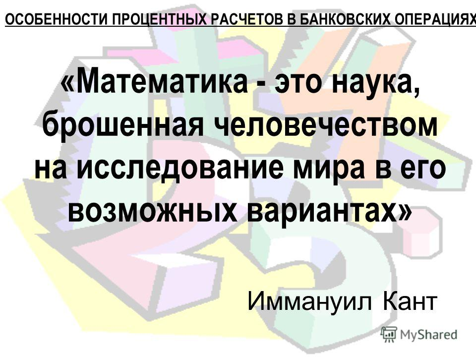 «Математика - это наука, брошенная человечеством на исследование мира в его возможных вариантах» Иммануил Кант ОСОБЕННОСТИ ПРОЦЕНТНЫХ РАСЧЕТОВ В БАНКОВСКИХ ОПЕРАЦИЯХ