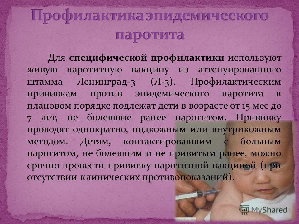 Для специфической профилактики используют живую паротитную вакцину из аттенуированного штамма Ленинград-3 (Л-3). Профилактическим прививкам против эпидемического паротита в плановом порядке подлежат дети в возрасте от 15 мес до 7 лет, не болевшие ран