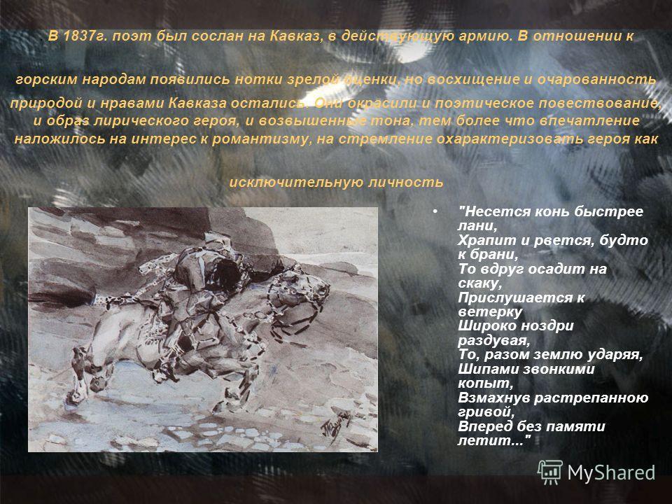 . В 1837г. поэт был сослан на Кавказ, в действующую армию. В отношении к горским народам появились нотки зрелой оценки, но восхищение и очарованность природой и нравами Кавказа остались. Они окрасили и поэтическое повествование, и образ лирического г