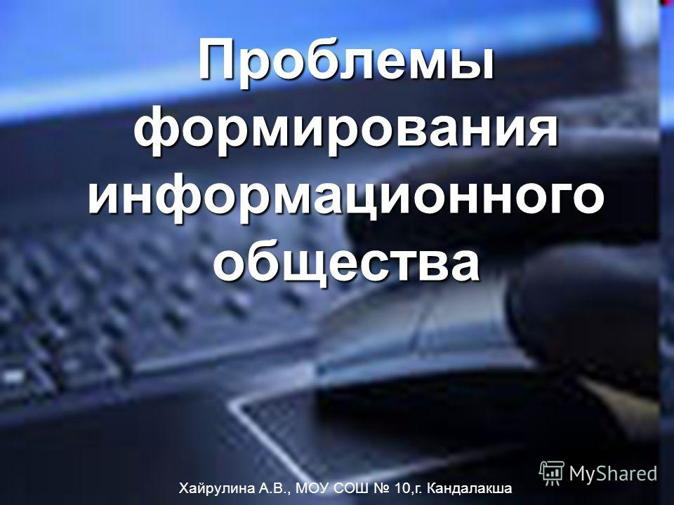 Проблемы формирования информационного общества Хайрулина А.В., МОУ СОШ 10,г. Кандалакша