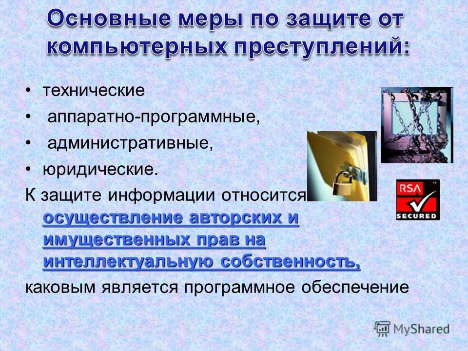 технические аппаратно-программные, административные, юридические. осуществление авторских и имущественных прав на интеллектуальную собственность, К защите информации относится также и осуществление авторских и имущественных прав на интеллектуальную с