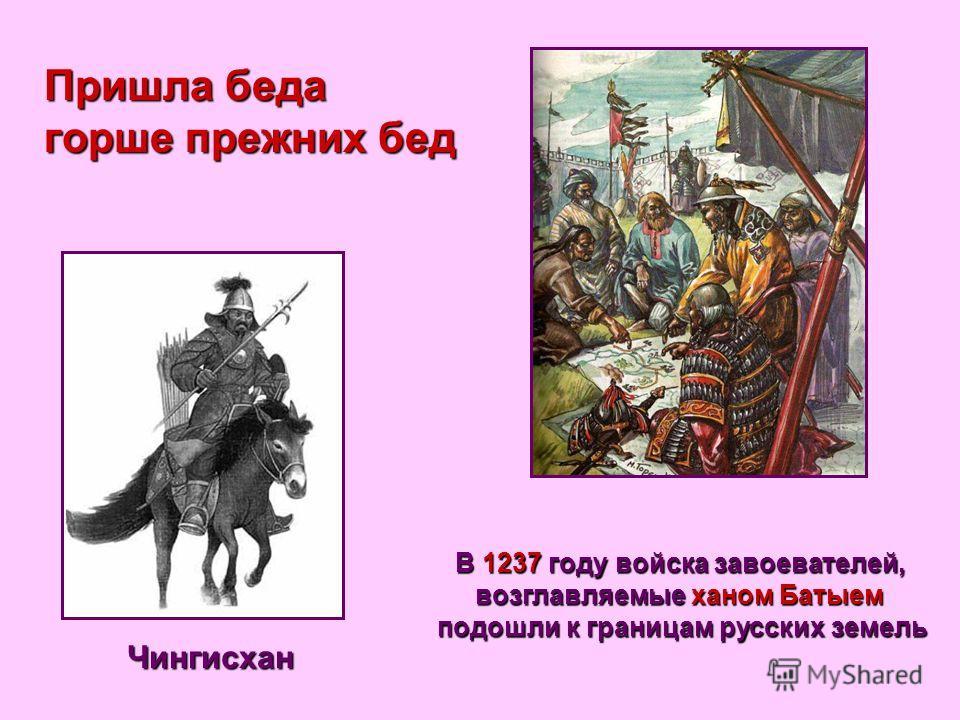 Пришла беда горше прежних бед Чингисхан В 1237 году войска завоевателей, возглавляемые ханом Батыем подошли к границам русских земель