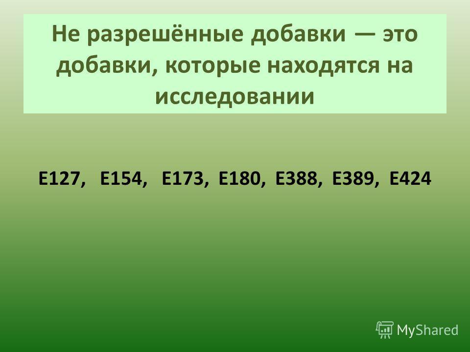 Не разрешённые добавки это добавки, которые находятся на исследовании Е127, Е154, Е173, Е180, Е388, Е389, E424