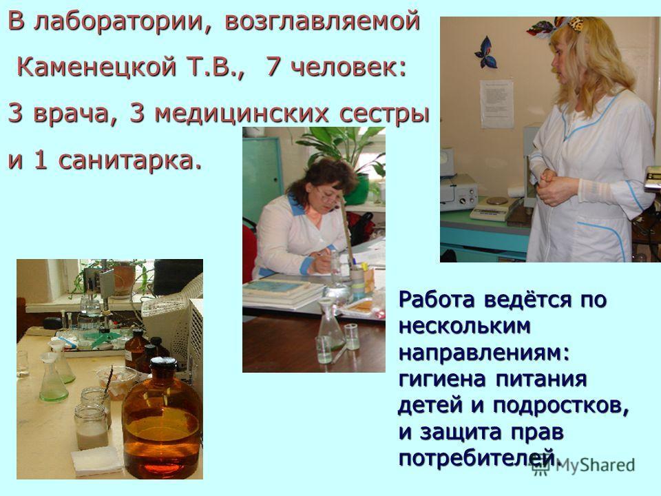 В лаборатории, возглавляемой Каменецкой Т.В., 7 человек: Каменецкой Т.В., 7 человек: 3 врача, 3 медицинских сестры и 1 санитарка. Работа ведётся по нескольким направлениям: гигиена питания детей и подростков, и защита прав потребителей.