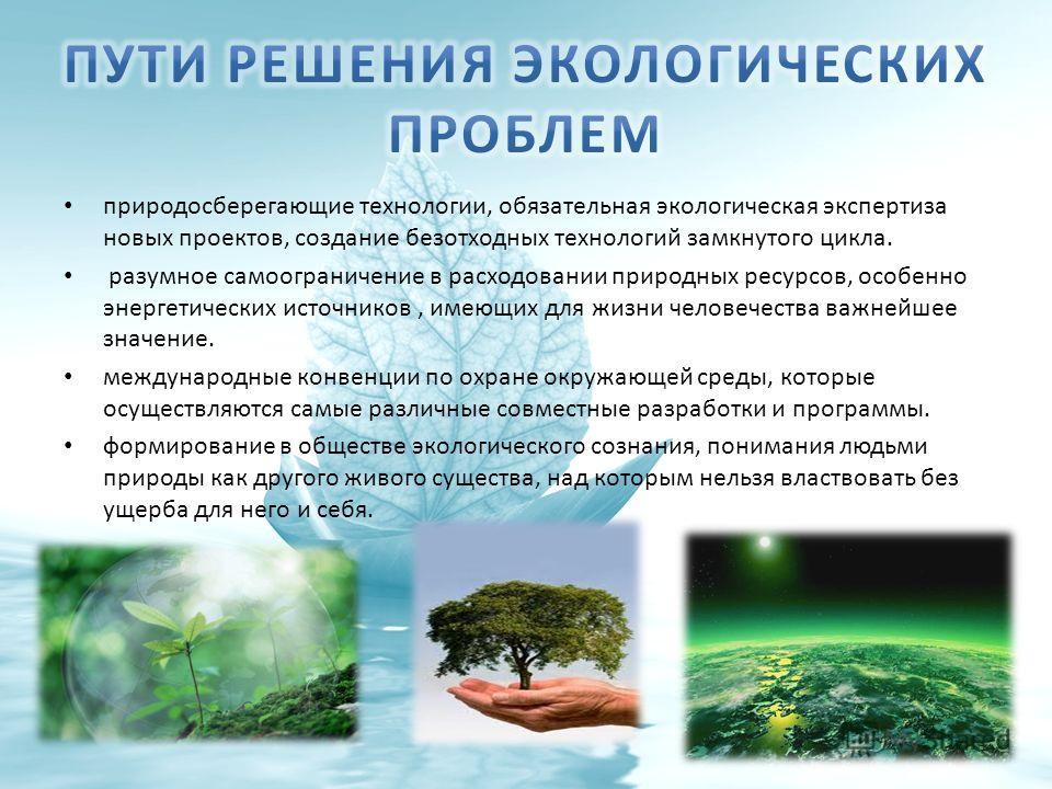 природосберегающие технологии, обязательная экологическая экспертиза новых проектов, создание безотходных технологий замкнутого цикла. разумное самоограничение в расходовании природных ресурсов, особенно энергетических источников, имеющих для жизни ч