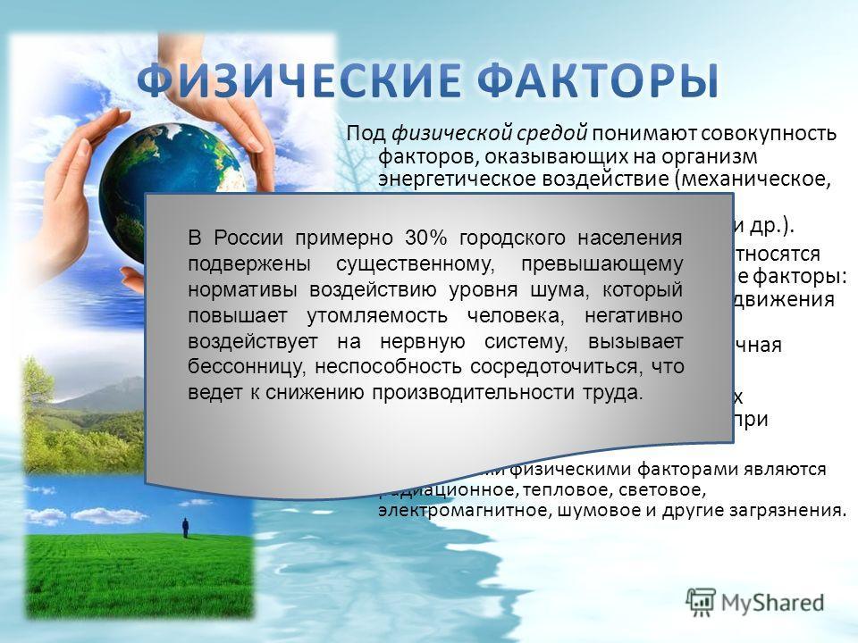Под физической средой понимают совокупность факторов, оказывающих на организм энергетическое воздействие (механическое, термическое, электрическое, электромагнитное, радиационное и др.). К природным физическим факторам относятся погодные и климатогео