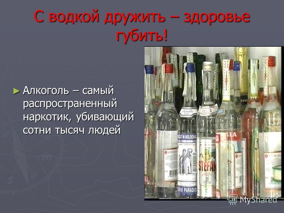 С водкой дружить – здоровье губить! Алкоголь – самый распространенный наркотик, убивающий сотни тысяч людей Алкоголь – самый распространенный наркотик, убивающий сотни тысяч людей