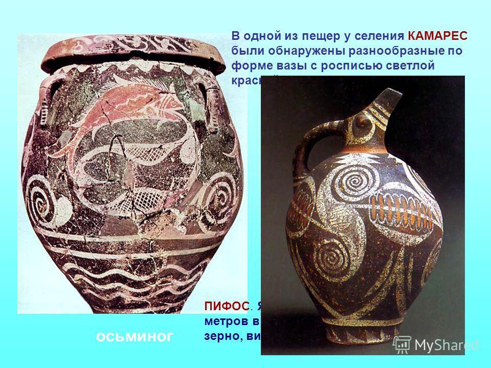 В одной из пещер у селения КАМАРЕС были обнаружены разнообразные по форме вазы с росписью светлой краской по темному фону ПИФОС. Яйцевидные вазы до 2-х метров в высоту. В них хранили зерно, вино, воду. осьминог