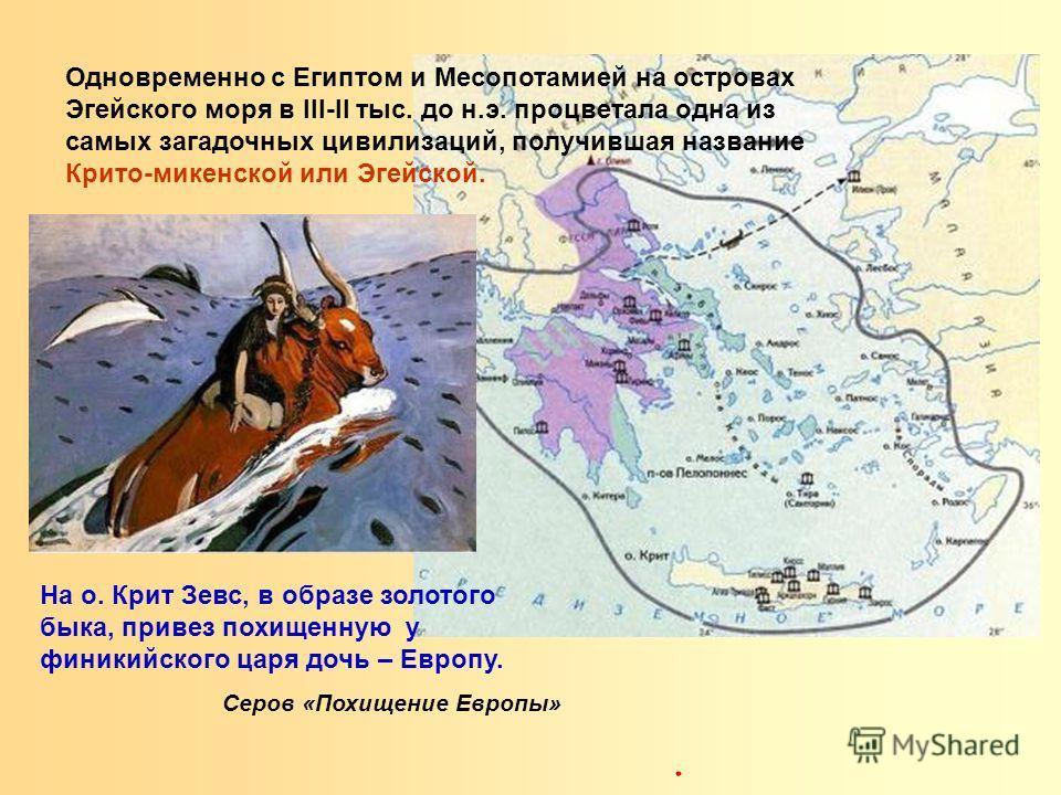Одновременно с Египтом и Месопотамией на островах Эгейского моря в III-II тыс. до н.э. процветала одна из самых загадочных цивилизаций, получившая название Крито-микенской или Эгейской. На о. Крит Зевс, в образе золотого быка, привез похищенную у фин