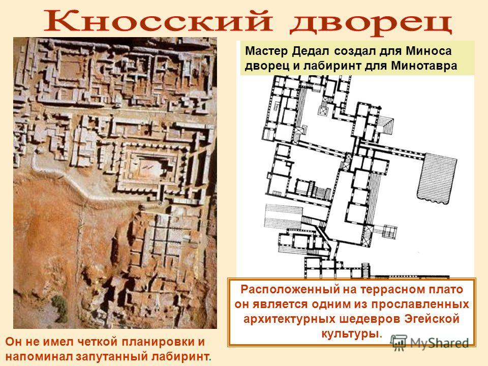 Мастер Дедал создал для Миноса дворец и лабиринт для Минотавра Расположенный на террасном плато он является одним из прославленных архитектурных шедевров Эгейской культуры. Он не имел четкой планировки и напоминал запутанный лабиринт.