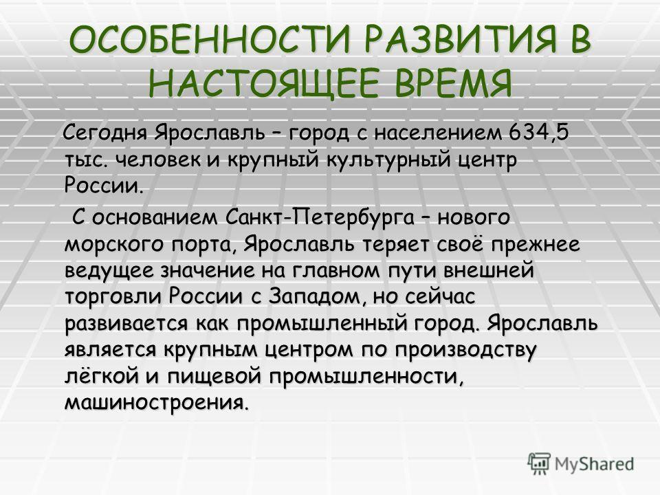 ОСОБЕННОСТИ РАЗВИТИЯ В НАСТОЯЩЕЕ ВРЕМЯ Сегодня Ярославль – город с населением 634,5 тыс. человек и крупный культурный центр России. Сегодня Ярославль – город с населением 634,5 тыс. человек и крупный культурный центр России. С основанием Санкт-Петерб
