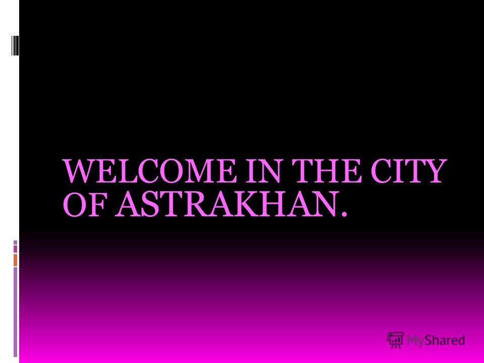 WELCOME IN THE CITY OF ASTRAKHAN.