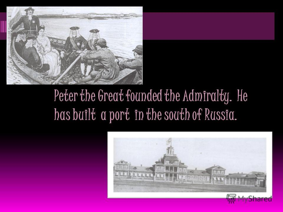 Peter the Great founded the Admiralty. He has built a port in the south of Russia.