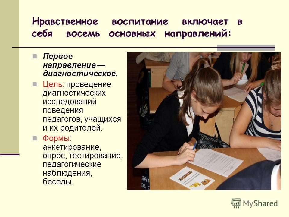 Нравственное воспитание включает в себя восемь основных направлений: Первое направление диагностическое. Цель: проведение диагностических исследований поведения педагогов, учащихся и их родителей. Формы: анкетирование, опрос, тестирование, педагогиче
