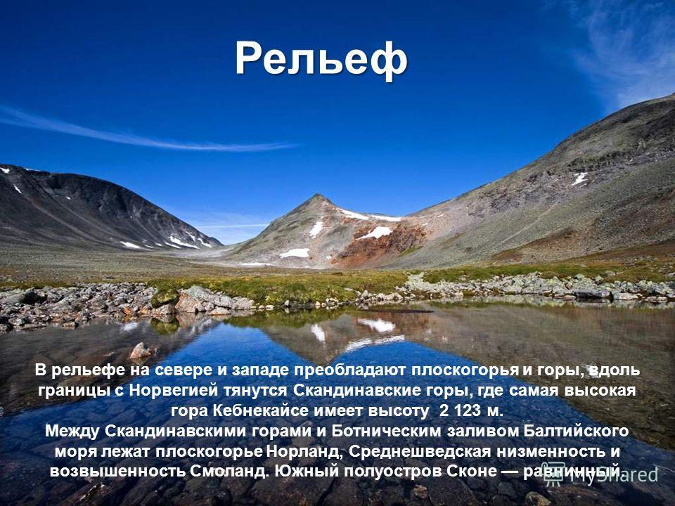В рельефе на севере и западе преобладают плоскогорья и горы, вдоль границы с Норвегией тянутся Скандинавские горы, где самая высокая гора Кебнекайсе имеет высоту 2 123 м. Между Скандинавскими горами и Ботническим заливом Балтийского моря лежат плоско