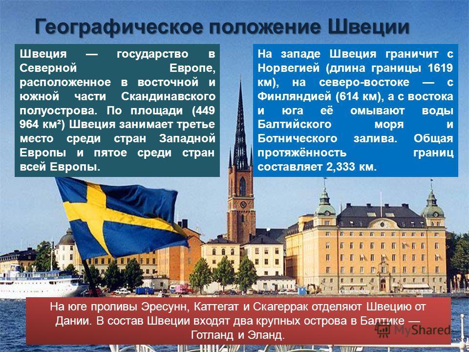 Швеция государство в Северной Европе, расположенное в восточной и южной части Скандинавского полуострова. По площади (449 964 км²) Швеция занимает третье место среди стран Западной Европы и пятое среди стран всей Европы. Географическое положение Швец