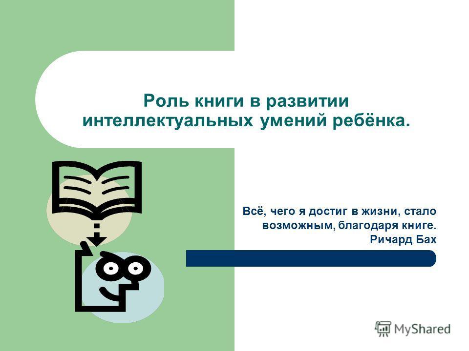 Роль книги в развитии интеллектуальных умений ребёнка. Всё, чего я достиг в жизни, стало возможным, благодаря книге. Ричард Бах