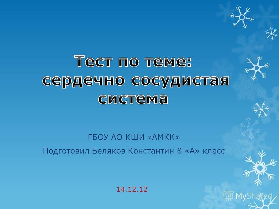 ГБОУ АО КШИ «АМКК» Подготовил Беляков Константин 8 «А» класс 14.12.12