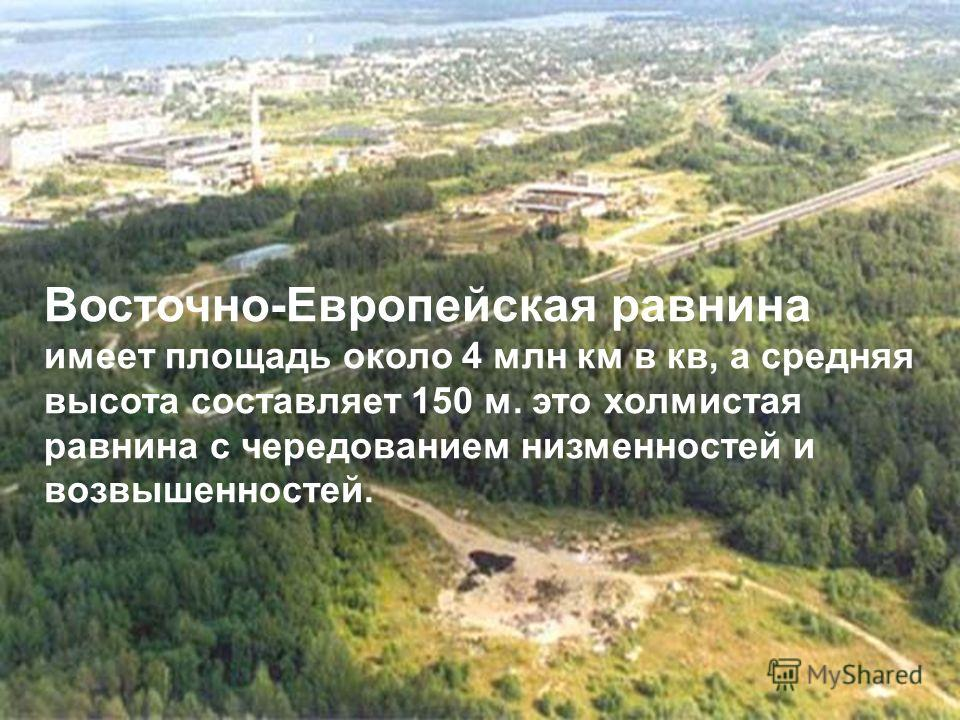 Восточно-Европейская равнина имеет площадь около 4 млн км в кв, а средняя высота составляет 150 м. это холмистая равнина с чередованием низменностей и возвышенностей.