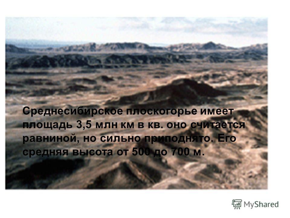 Среднесибирское плоскогорье имеет площадь 3,5 млн км в кв. оно считается равниной, но сильно приподнято. Его средняя высота от 500 до 700 м.