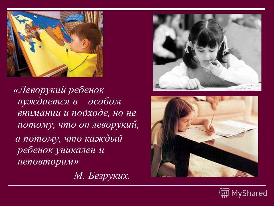 «Леворукий ребенок нуждается в особом внимании и подходе, но не потому, что он леворукий, а потому, что каждый ребенок уникален и неповторим» М. Безруких.