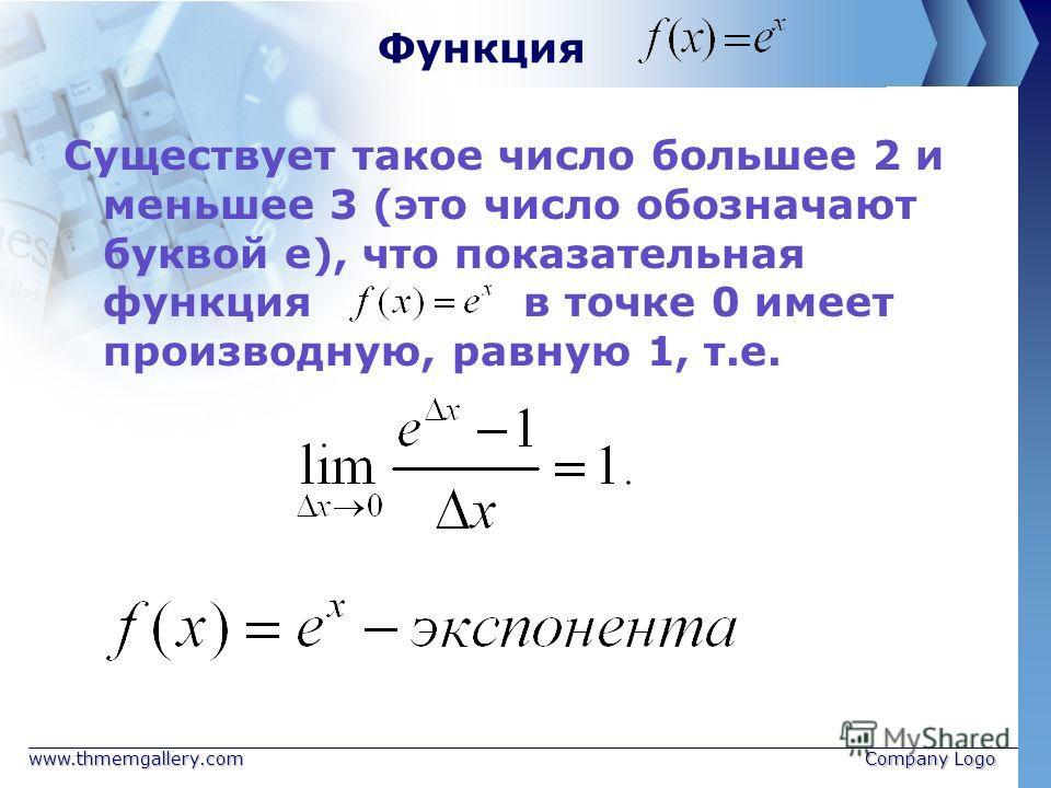 www.thmemgallery.comCompany Logo Функция Существует такое число большее 2 и меньшее 3 (это число обозначают буквой е), что показательная функция в точке 0 имеет производную, равную 1, т.е.