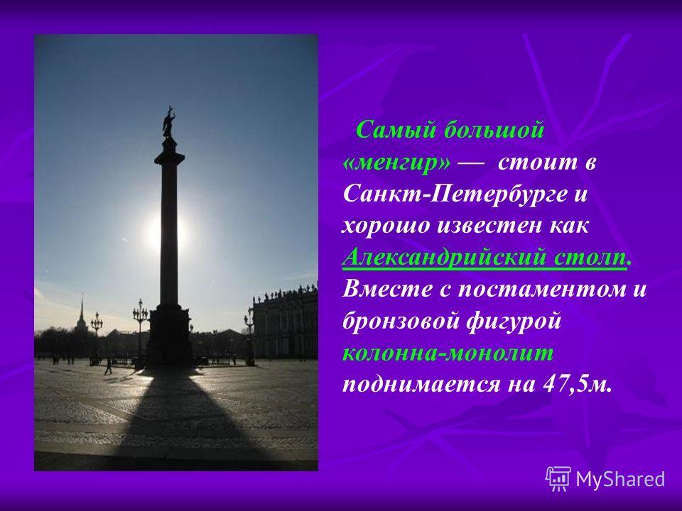 Самый большой «менгир» стоит в Санкт-Петербурге и хорошо известен как Александрийский столп. Вместе с постаментом и бронзовой фигурой колонна-монолит поднимается на 47,5м.
