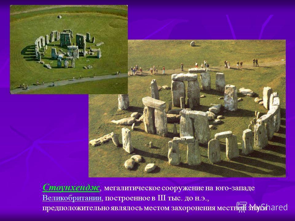 Стоунхендж, мегалитическое сооружение на юго-западе Великобритании, построенное в III тыс. до н.э., предположительно являлось местом захоронения местной знати Великобритании