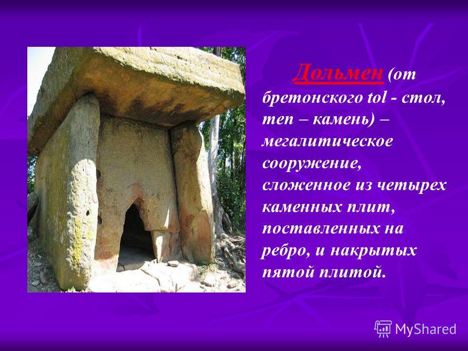 Дольмен (от бретонского tol - стол, men – камень) – мегалитическое сооружение, сложенное из четырех каменных плит, поставленных на ребро, и накрытых пятой плитой.