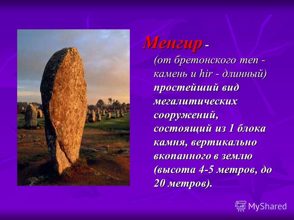 Менгир - (от бретонского men - камень и hir - длинный) простейший вид мегалитических сооружений, состоящий из 1 блока камня, вертикально вкопанного в землю (высота 4-5 метров, до 20 метров).