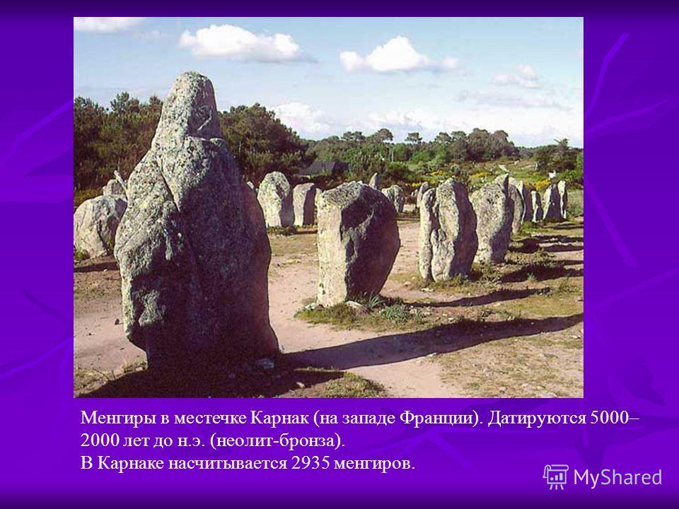 Менгиры в местечке Карнак (на западе Франции). Датируются 5000– 2000 лет до н.э. (неолит-бронза). В Карнаке насчитывается 2935 менгиров.