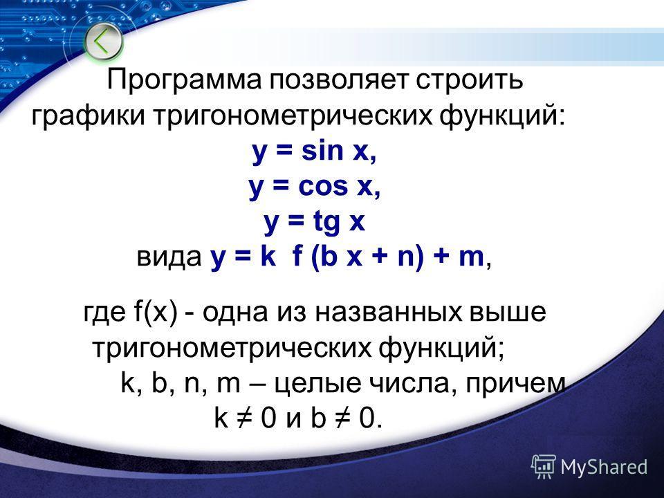 Программа позволяет строить графики тригонометрических функций: y = sin x, y = cos x, y = tg x вида y = k f (b x + n) + m, где f(x) - одна из названных выше тригонометрических функций; k, b, n, m – целые числа, причем k 0 и b 0.