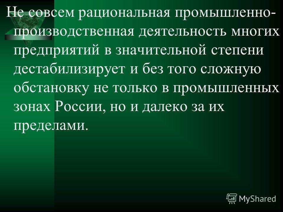 Не совсем рациональная промышленно- производственная деятельность многих предприятий в значительной степени дестабилизирует и без того сложную обстановку не только в промышленных зонах России, но и далеко за их пределами.