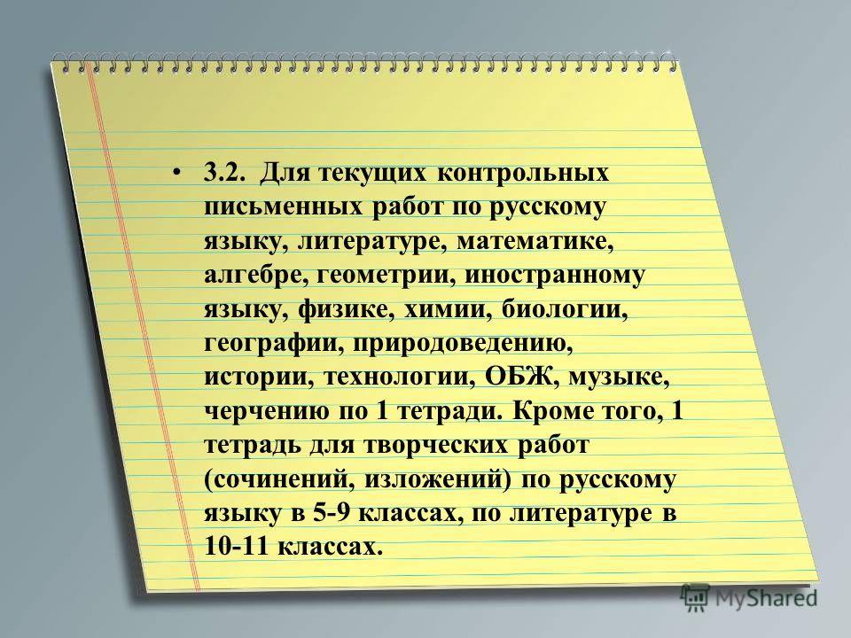 3.2. Для текущих контрольных письменных работ по русскому языку, литературе, математике, алгебре, геометрии, иностранному языку, физике, химии, биологии, географии, природоведению, истории, технологии, ОБЖ, музыке, черчению по 1 тетради. Кроме того,