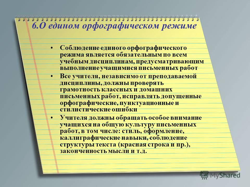 6.О едином орфографическом режиме Соблюдение единого орфографического режима является обязательным по всем учебным дисциплинам, предусматривающим выполнение учащимися письменных работ Все учителя, независимо от преподаваемой дисциплины, должны провер