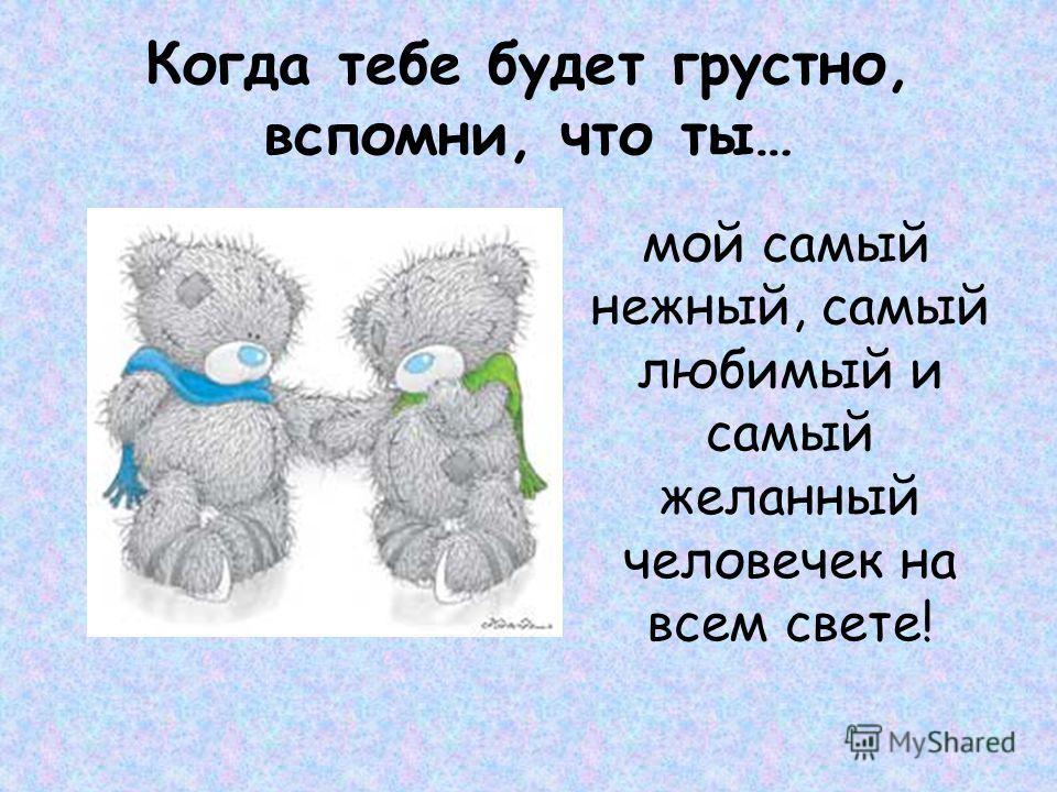 Когда тебе будет грустно, вспомни, что ты… мой самый нежный, самый любимый и самый желанный человечек на всем свете!