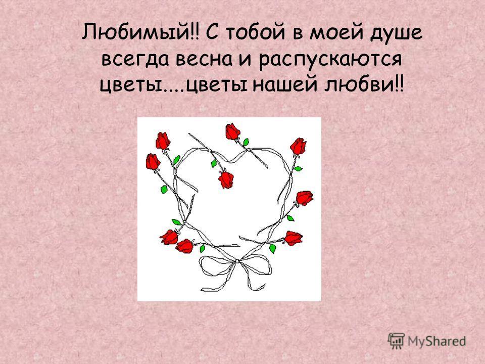 Любимый!! С тобой в моей душе всегда весна и распускаются цветы....цветы нашей любви!!