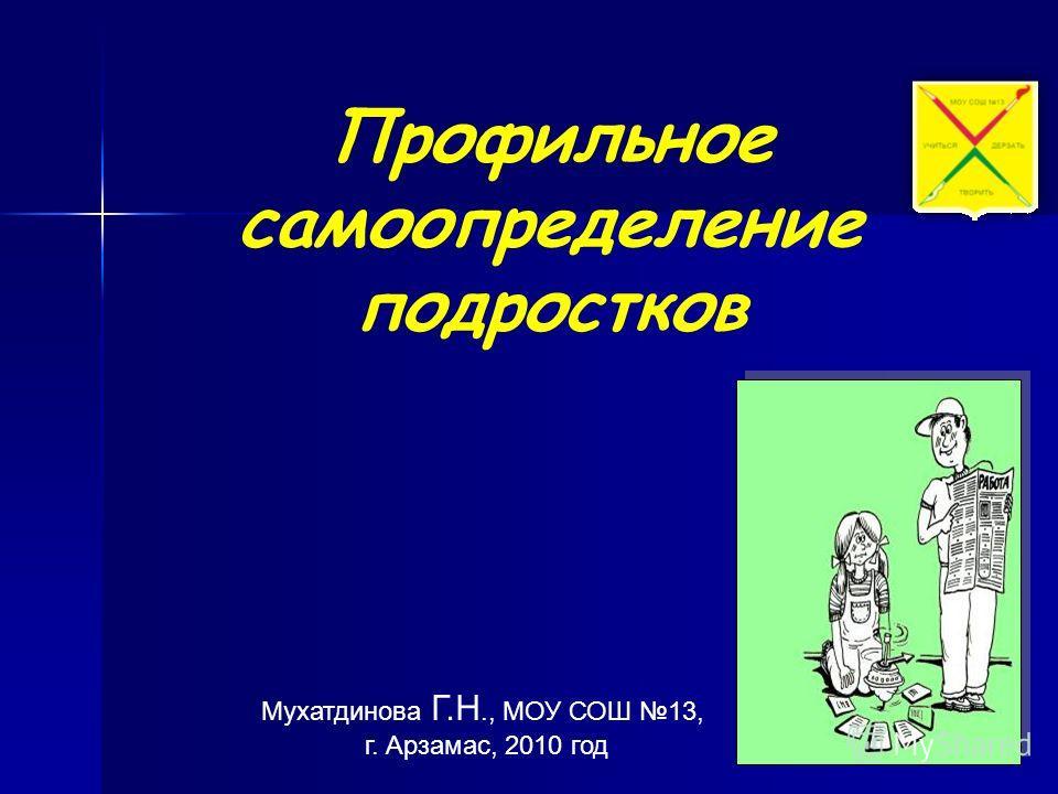Мухатдинова Г.Н., МОУ СОШ 13, г. Арзамас, 2010 год Профильное самоопределение подростков