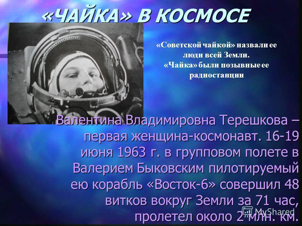 «ЧАЙКА» В КОСМОСЕ Валентина Владимировна Терешкова – первая женщина-космонавт. 16-19 июня 1963 г. в групповом полете в Валерием Быковским пилотируемый ею корабль «Восток-6» совершил 48 витков вокруг Земли за 71 час, пролетел около 2 млн. км. «Советск