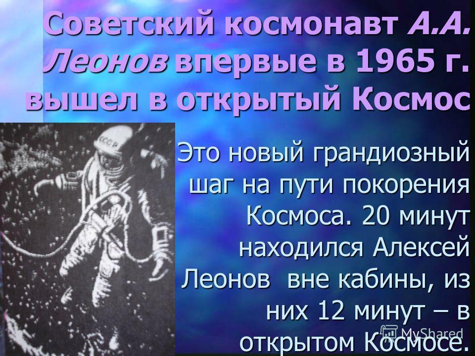 Советский космонавт А.А. Леонов впервые в 1965 г. вышел в открытый Космос Это новый грандиозный шаг на пути покорения Космоса. 20 минут находился Алексей Леонов вне кабины, из них 12 минут – в открытом Космосе.