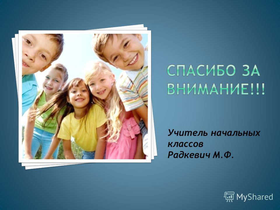 Учитель начальных классов Радкевич М.Ф.