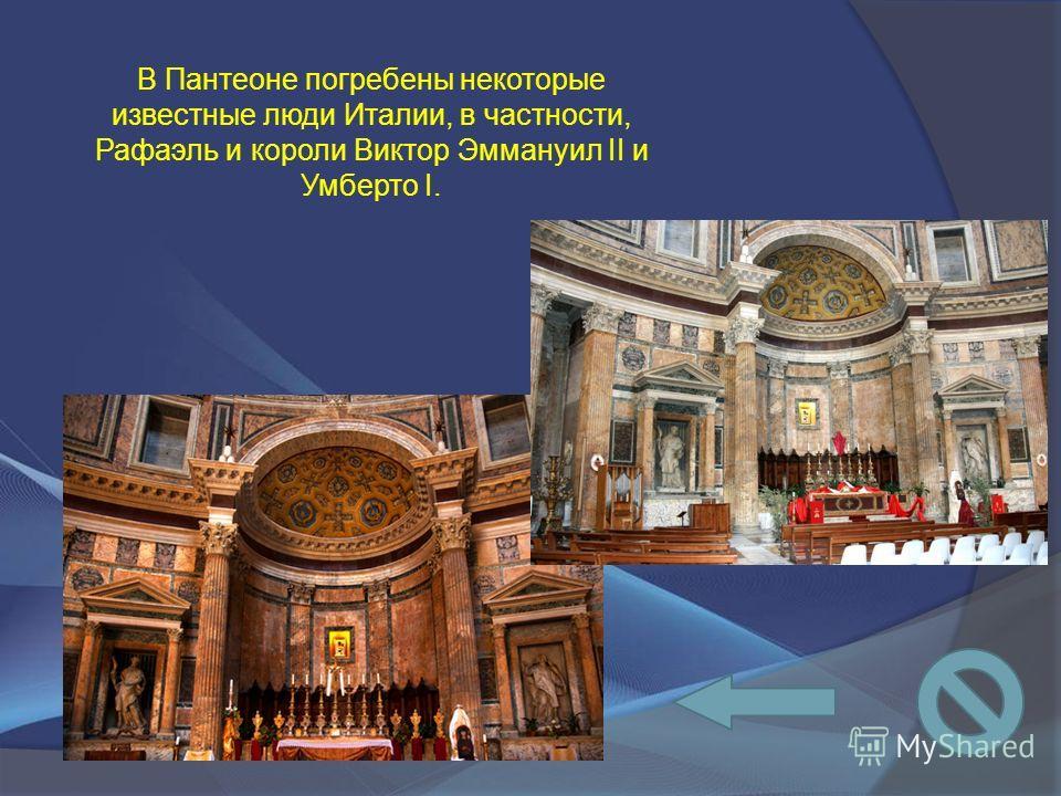 В Пантеоне погребены некоторые известные люди Италии, в частности, Рафаэль и короли Виктор Эммануил II и Умберто I.