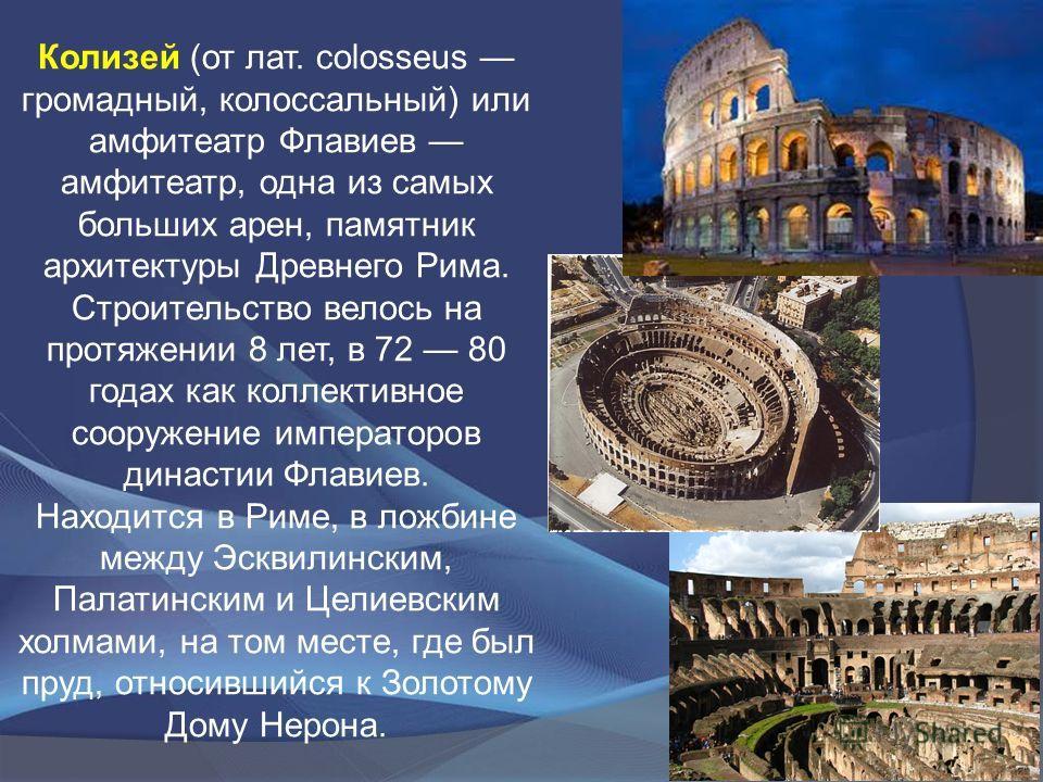 Колизей (от лат. colosseus громадный, колоссальный) или амфитеатр Флавиев амфитеатр, одна из самых больших арен, памятник архитектуры Древнего Рима. Строительство велось на протяжении 8 лет, в 72 80 годах как коллективное сооружение императоров динас