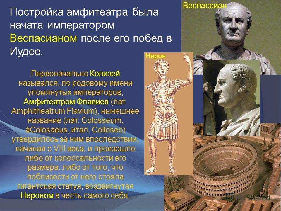Постройка амфитеатра была начата императором Веспасианом после его побед в Иудее. Первоначально Колизей назывался, по родовому имени упомянутых императоров, Амфитеатром Флавиев (лат. Amphitheatrum Flavium), нынешнее название (лат. Colosseum, áColosae