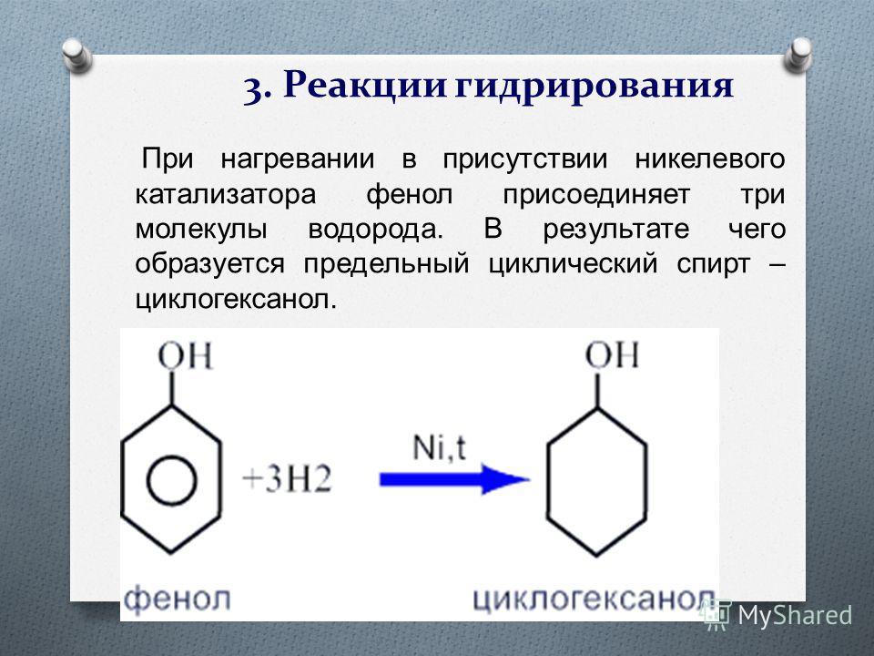 3. Реакции гидрирования При нагревании в присутствии никелевого катализатора фенол присоединяет три молекулы водорода. В результате чего образуется предельный циклический спирт – циклогексанол.